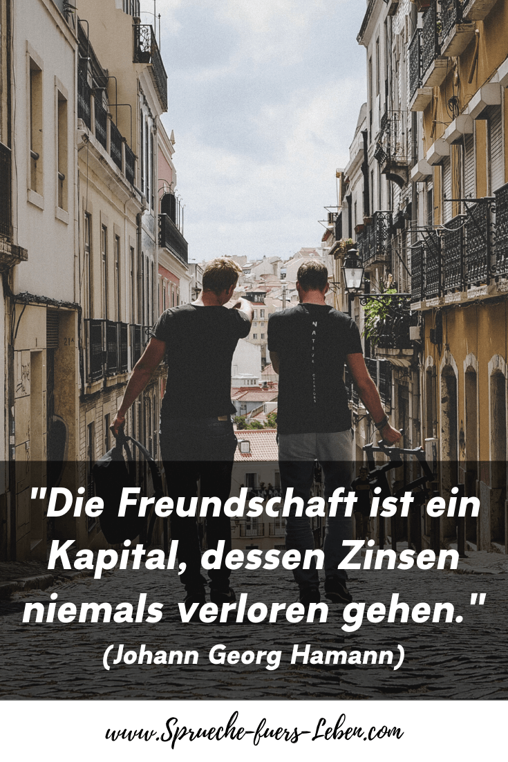 """""""Die Freundschaft ist ein Kapital, dessen Zinsen niemals verloren gehen."""" (Johann Georg Hamann)"""