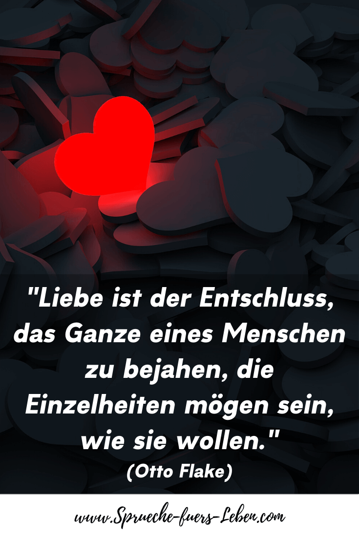 """""""Liebe ist der Entschluss, das Ganze eines Menschen zu bejahen, die Einzelheiten mögen sein, wie sie wollen."""" (Otto Flake)"""