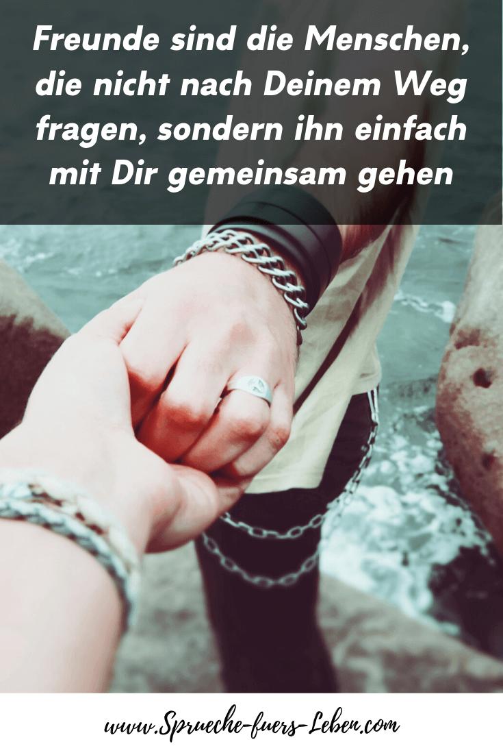 Freunde sind die Menschen, die nicht nach Deinem Weg fragen, sondern ihn einfach mit Dir gemeinsam gehen