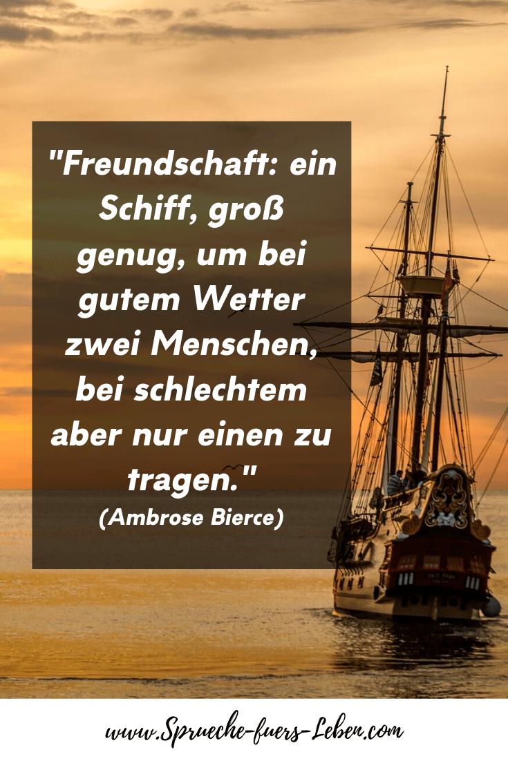"""""""Freundschaft: ein Schiff, groß genug, um bei gutem Wetter zwei Menschen, bei schlechtem aber nur einen zu tragen."""" (Ambrose Bierce),"""