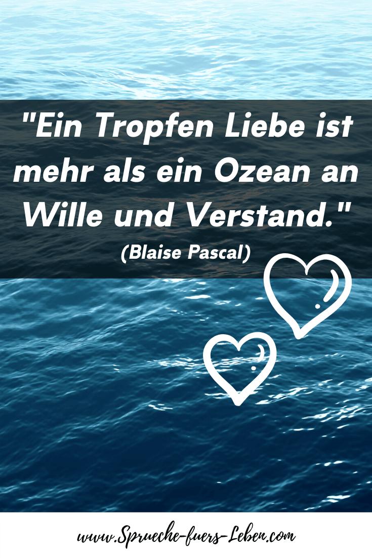 """""""Ein Tropfen Liebe ist mehr als ein Ozean an Wille und Verstand."""" (Blaise Pascal)"""