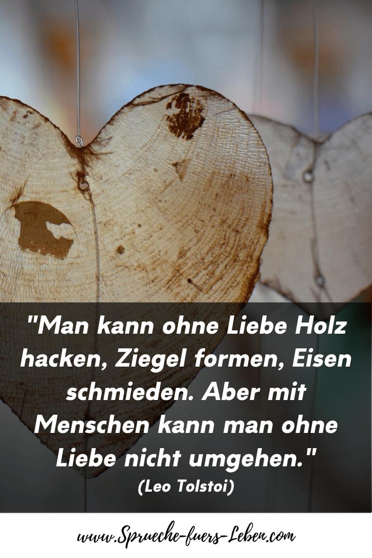 """""""Man kann ohne Liebe Holz hacken, Ziegel formen, Eisen schmieden. Aber mit Menschen kann man ohne Liebe nicht umgehen."""" (Leo Tolstoi)"""