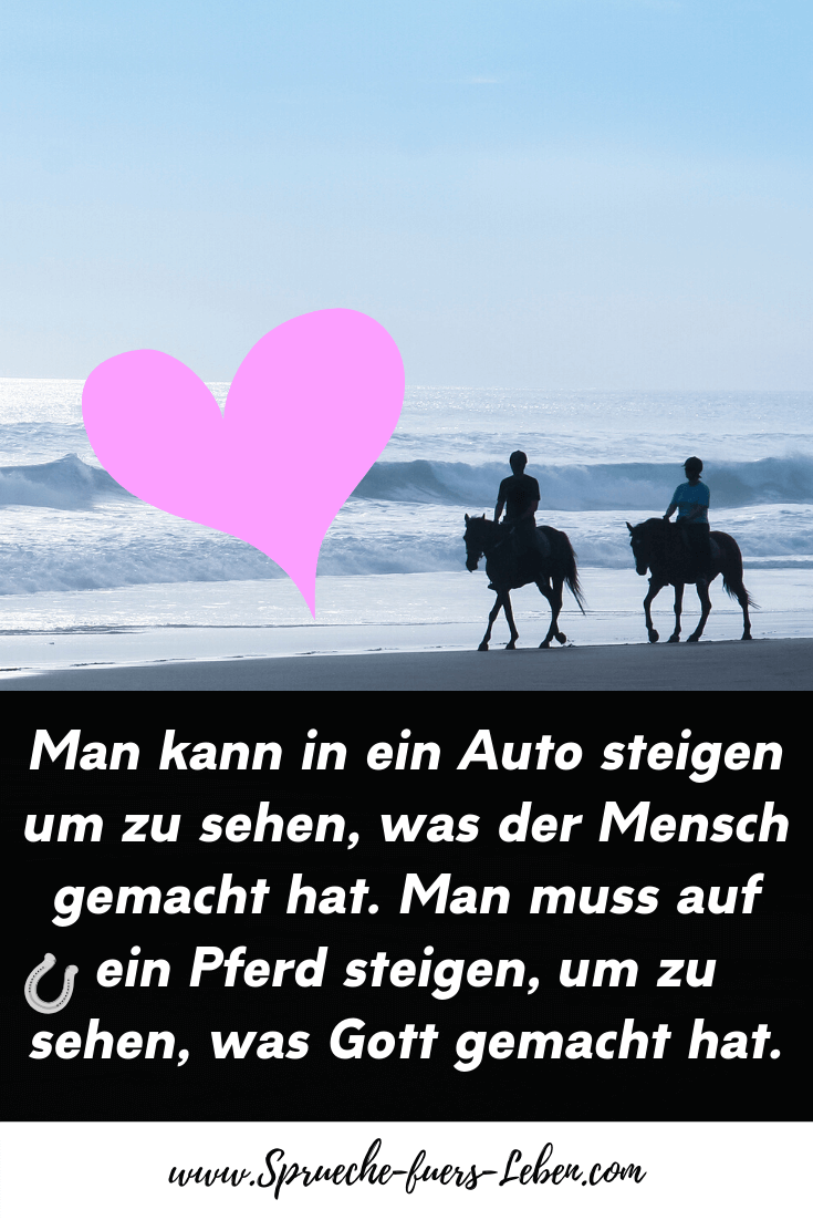 Man kann in ein Auto steigen um zu sehen, was der Mensch gemacht hat. Man muss auf ein Pferd steigen, um zu sehen, was Gott gemacht hat.