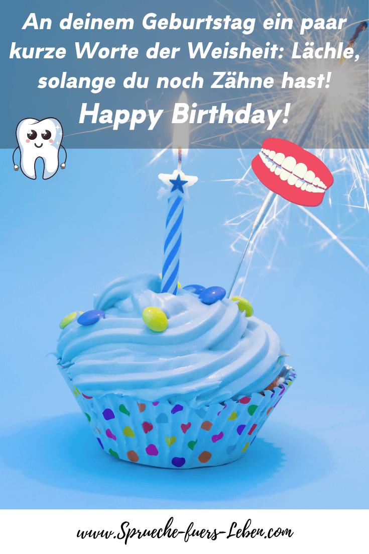 An deinem Geburtstag ein paar kurze Worte der Weisheit: Lächle, solange du noch Zähne hast! Happy Birthday!