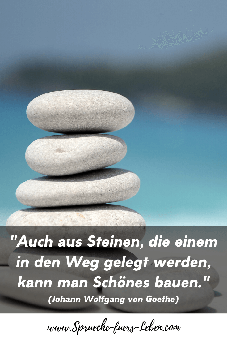 """""""Auch aus Steinen, die einem in den Weg gelegt werden, kann man Schönes bauen."""" (Johann Wolfgang von Goethe)"""
