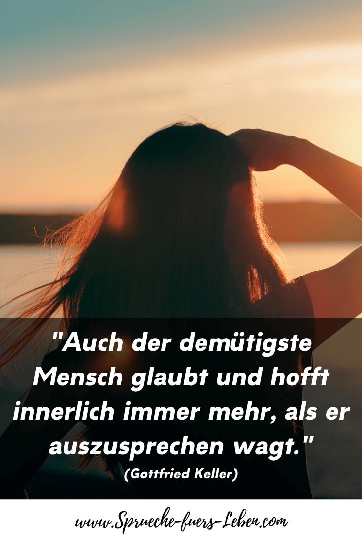 """""""Auch der demütigste Mensch glaubt und hofft innerlich immer mehr, als er auszusprechen wagt."""" (Gottfried Keller)"""