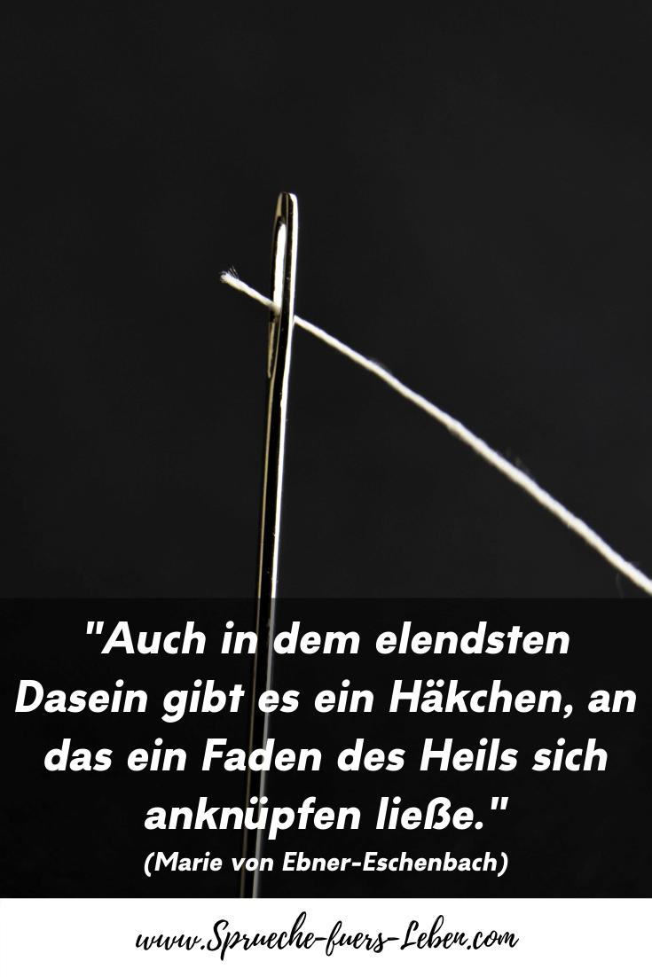 """""""Auch in dem elendsten Dasein gibt es ein Häkchen, an das ein Faden des Heils sich anknüpfen ließe."""" (Marie von Ebner-Eschenbach)"""