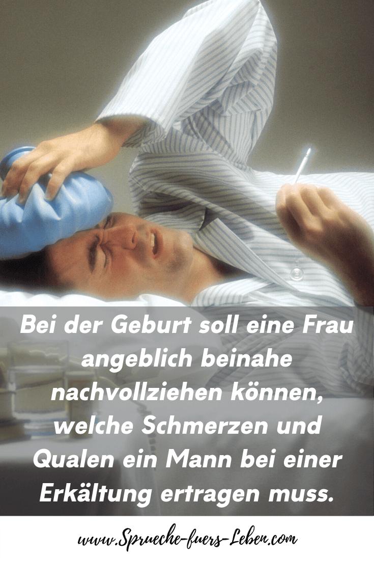 Bei der Geburt soll eine Frau angeblich beinahe nachvollziehen können, welche Schmerzen und Qualen ein Mann bei einer Erkältung ertragen muss.