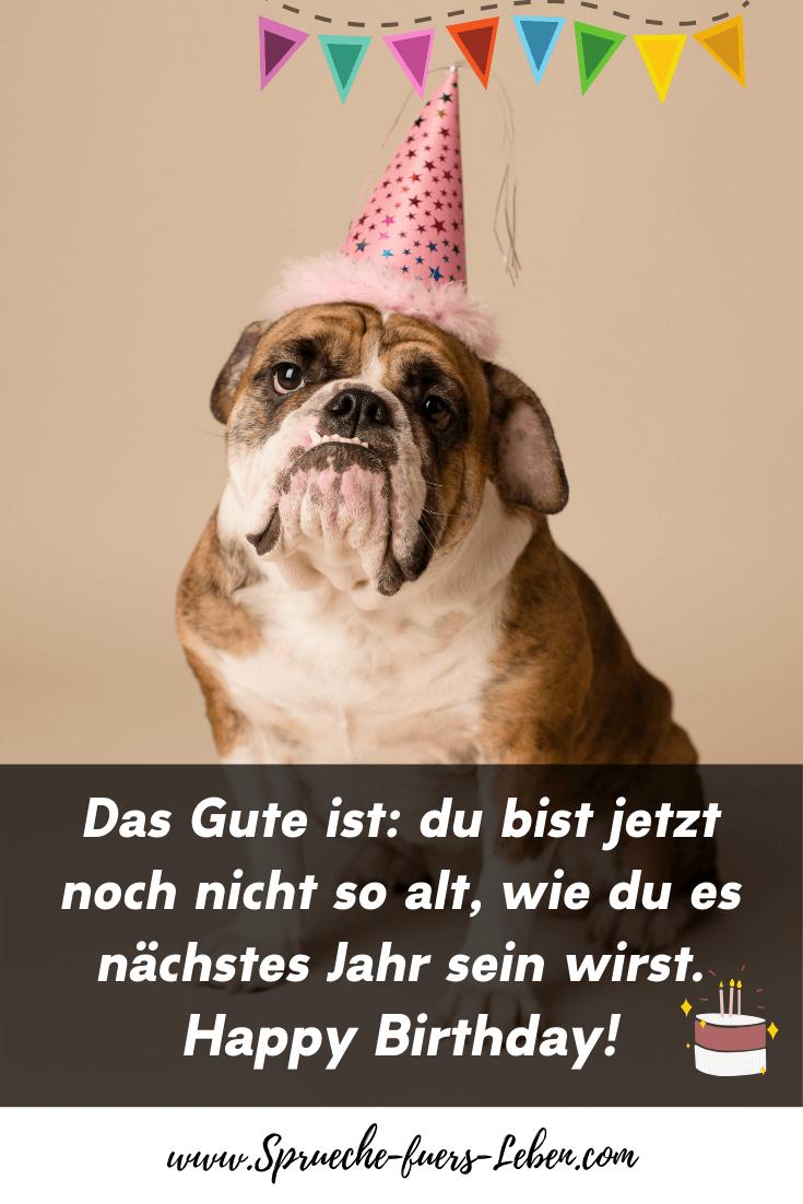 Das Gute ist du bist jetzt noch nicht so alt, wie du es nächstes Jahr sein wirst. Happy Birthday!