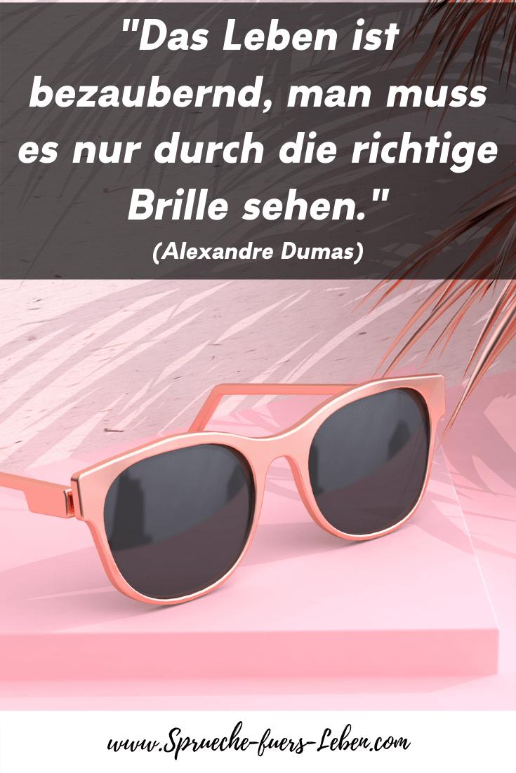 """""""Das Leben ist bezaubernd, man muss es nur durch die richtige Brille sehen."""" (Alexandre Dumas)"""