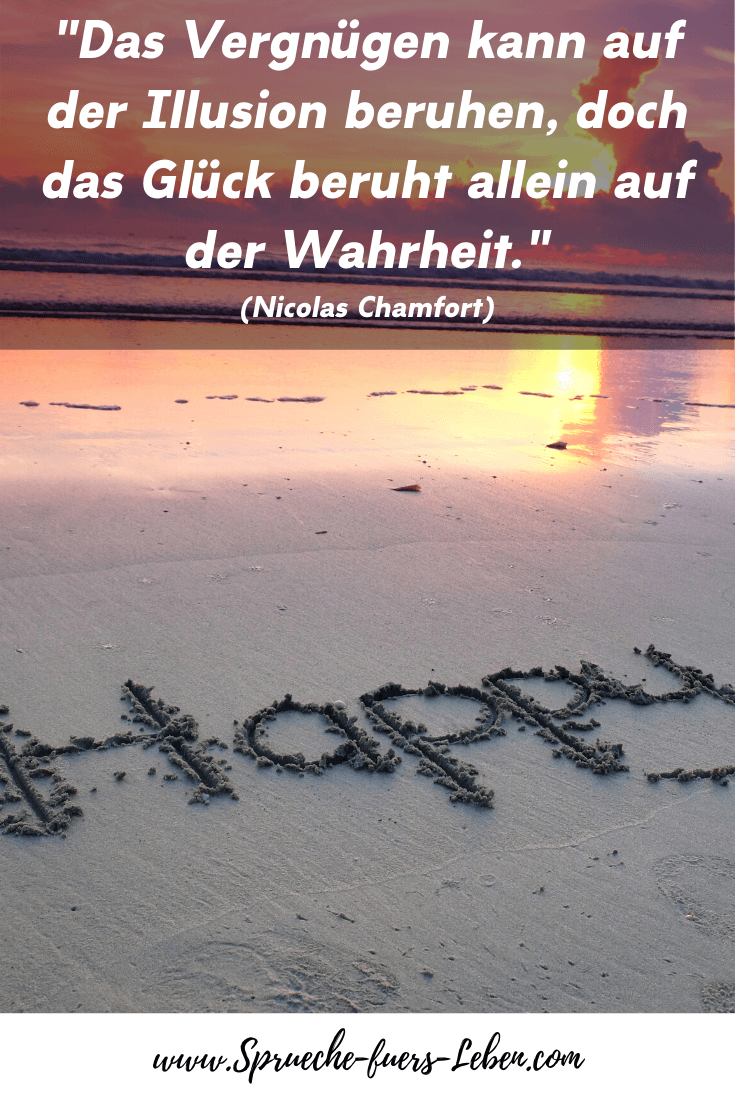 """""""Das Vergnügen kann auf der Illusion beruhen, doch das Glück beruht allein auf der Wahrheit."""" (Nicolas Chamfort)"""