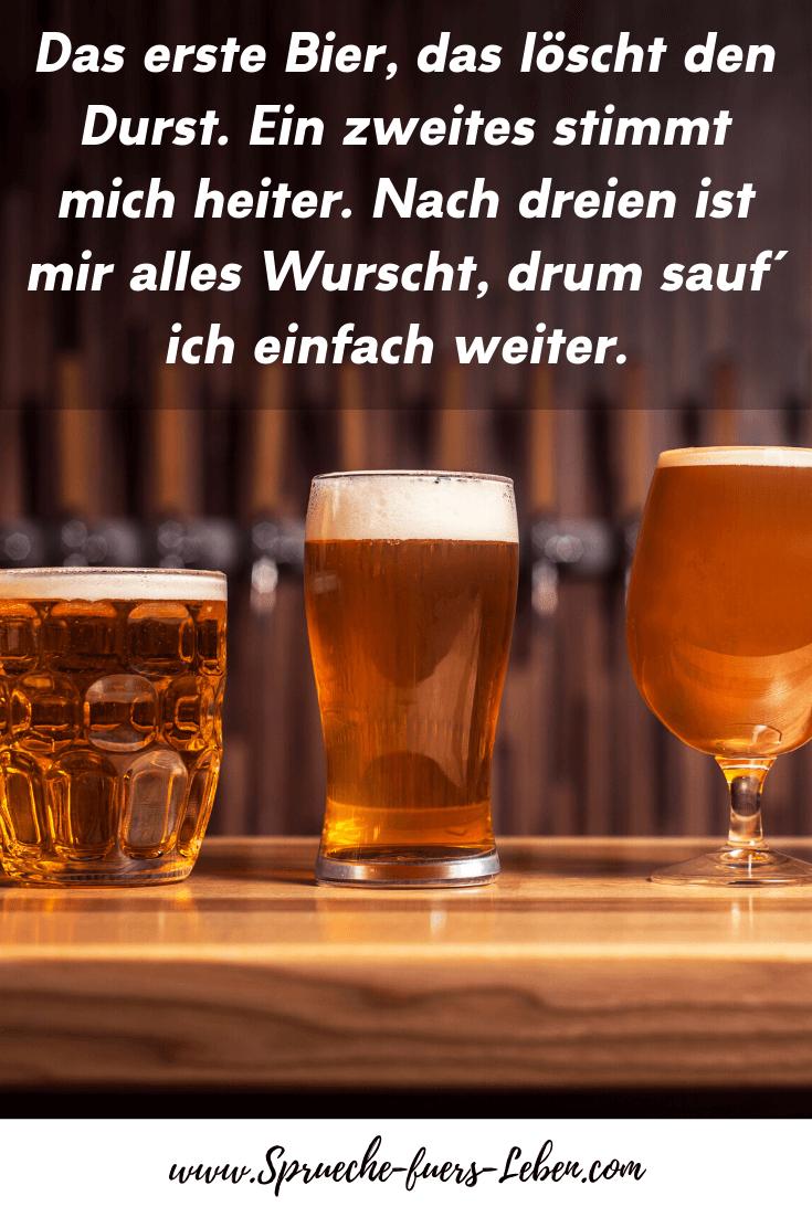 Das erste Bier, das löscht den Durst. Ein zweites stimmt mich heiter. Nach dreien ist mir alles Wurscht, drum sauf´ ich einfach weiter.
