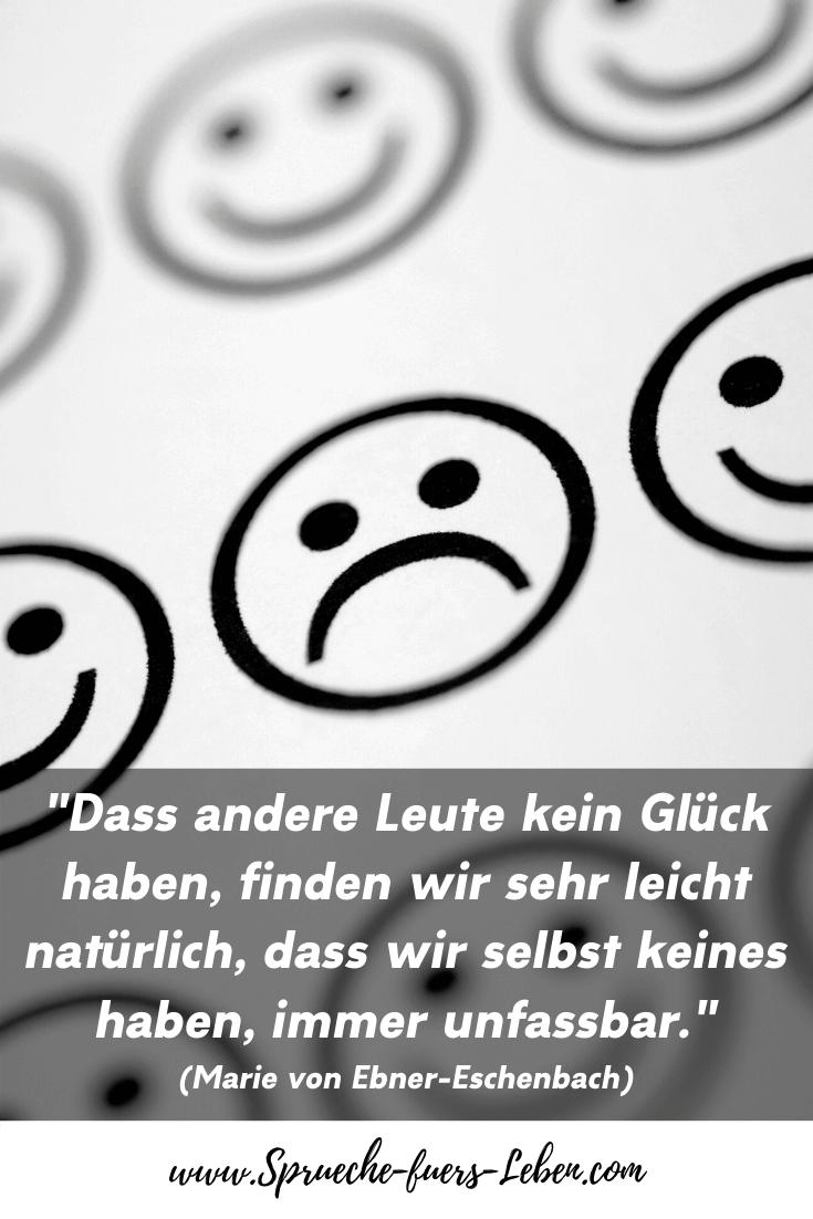 """""""Dass andere Leute kein Glück haben, finden wir sehr leicht natürlich, dass wir selbst keines haben, immer unfassbar."""" (Marie von Ebner-Eschenbach)"""