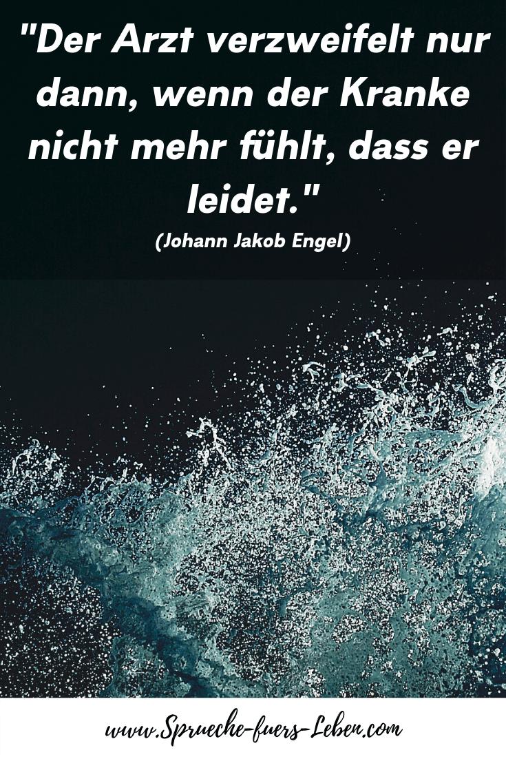 """""""Der Arzt verzweifelt nur dann, wenn der Kranke nicht mehr fühlt, dass er leidet."""" (Johann Jakob Engel)"""