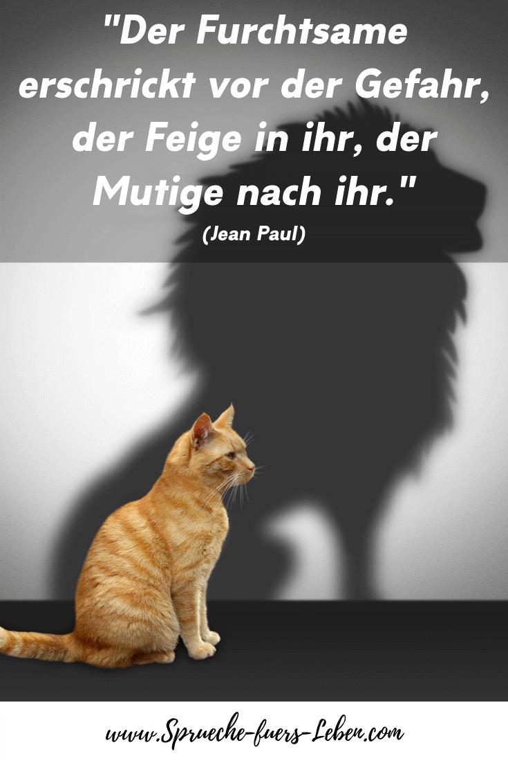 """""""Der Furchtsame erschrickt vor der Gefahr, der Feige in ihr, der Mutige nach ihr."""" (Jean Paul)"""
