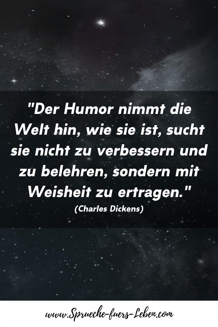 """""""Der Humor nimmt die Welt hin, wie sie ist, sucht sie nicht zu verbessern und zu belehren, sondern mit Weisheit zu ertragen."""" (Charles Dickens)"""