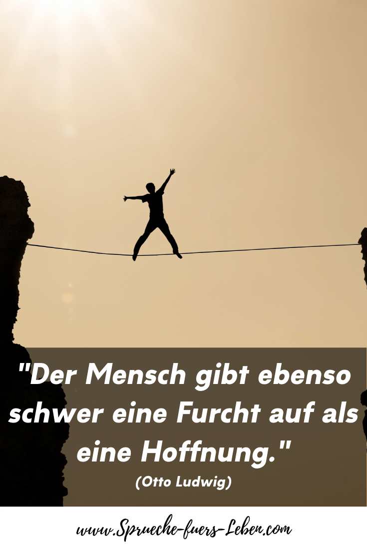"""""""Der Mensch gibt ebenso schwer eine Furcht auf als eine Hoffnung."""" (Otto Ludwig)"""