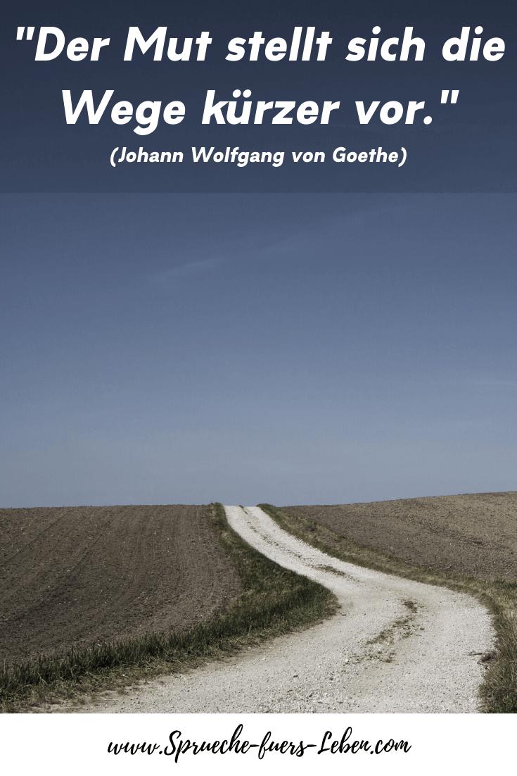 """""""Der Mut stellt sich die Wege kürzer vor."""" (Johann Wolfgang von Goethe)"""