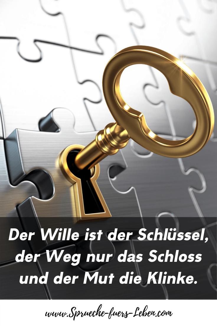 Der Wille ist der Schlüssel, der Weg nur das Schloss und der Mut die Klinke.