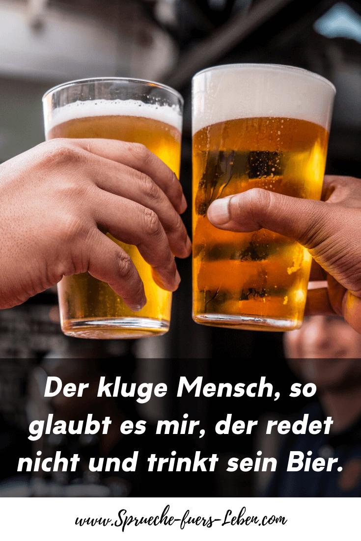 Der kluge Mensch, so glaubt es mir, der redet nicht und trinkt sein Bier.