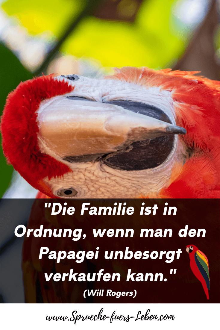 """""""Die Familie ist in Ordnung, wenn man den Papagei unbesorgt verkaufen kann."""" (Will Rogers)"""