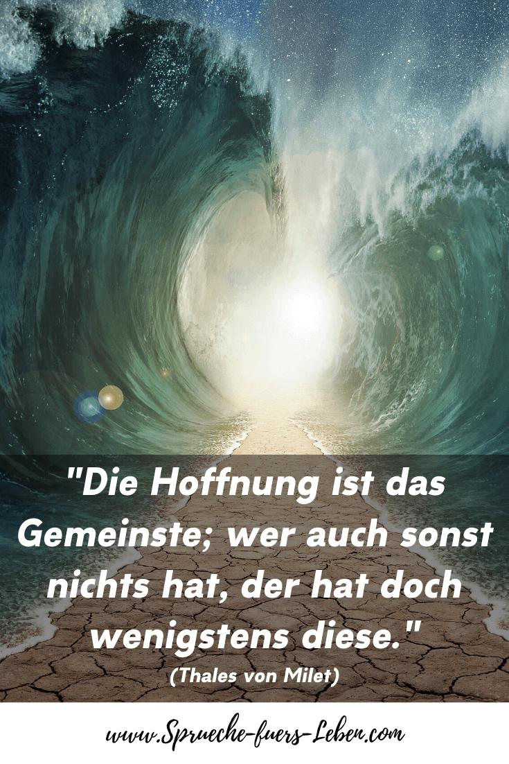 """""""Die Hoffnung ist das Gemeinste; wer auch sonst nichts hat, der hat doch wenigstens diese."""" (Thales von Milet)"""