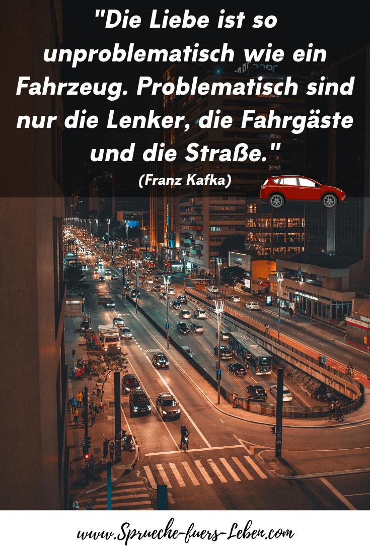"""""""Die Liebe ist so unproblematisch wie ein Fahrzeug. Problematisch sind nur die Lenker, die Fahrgäste und die Straße."""" (Franz Kafka)"""