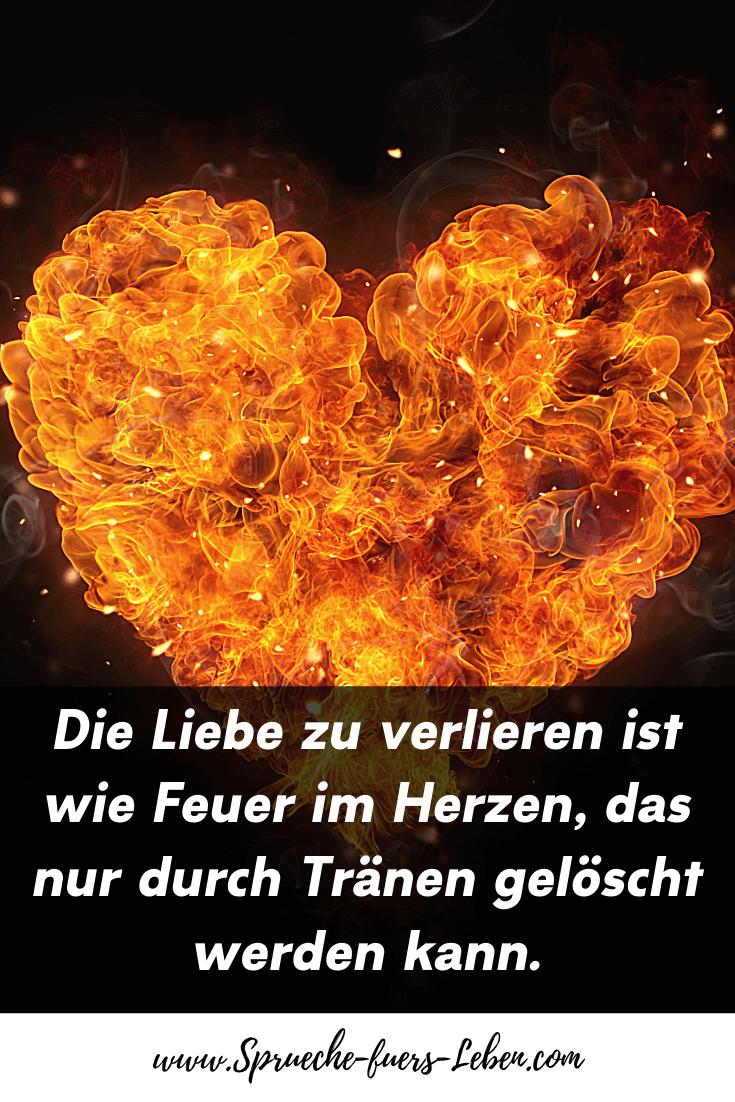 Die Liebe zu verlieren ist wie Feuer im Herzen, das nur durch Tränen gelöscht werden kann.