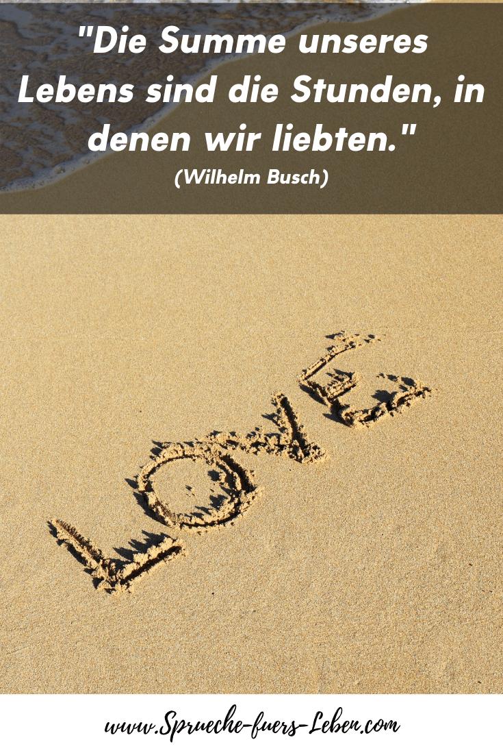 """""""Die Summe unseres Lebens sind die Stunden, in denen wir liebten."""" (Wilhelm Busch)"""