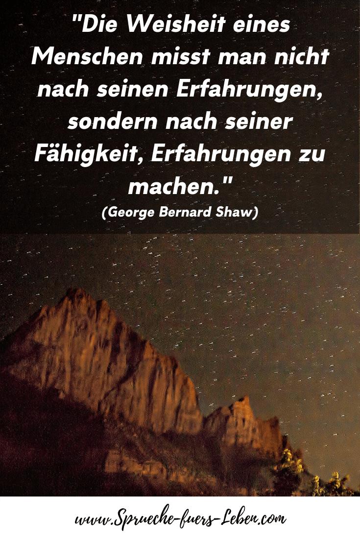 """""""Die Weisheit eines Menschen misst man nicht nach seinen Erfahrungen, sondern nach seiner Fähigkeit, Erfahrungen zu machen."""" (George Bernard Shaw)"""