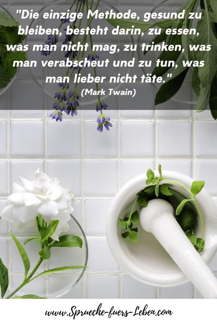 """""""Die einzige Methode, gesund zu bleiben, besteht darin, zu essen, was man nicht mag, zu trinken, was man verabscheut und zu tun, was man lieber nicht täte."""" (Mark Twain)"""