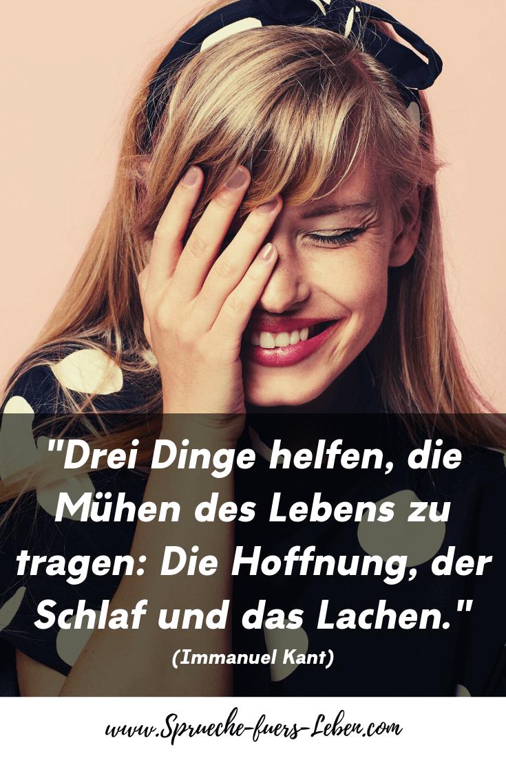 """""""Drei Dinge helfen, die Mühen des Lebens zu tragen: Die Hoffnung, der Schlaf und das Lachen."""" (Immanuel Kant)"""