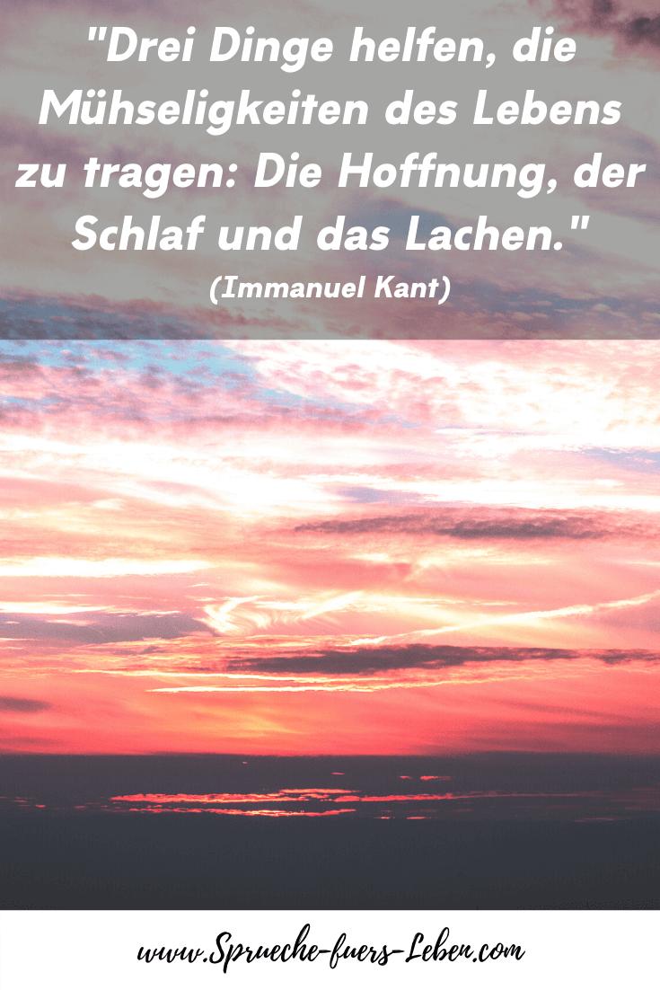 """""""Drei Dinge helfen, die Mühseligkeiten des Lebens zu tragen: Die Hoffnung, der Schlaf und das Lachen."""" (Immanuel Kant)"""