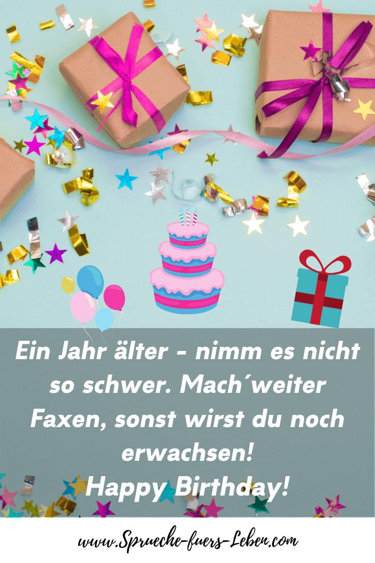Ein Jahr älter - nimm es nicht so schwer. Mach´weiter Faxen, sonst wirst du noch erwachsen! Happy Birthday!
