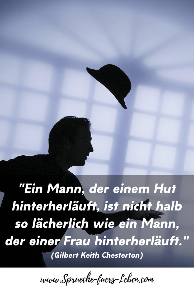 """""""Ein Mann, der einem Hut hinterherläuft, ist nicht halb so lächerlich wie ein Mann, der einer Frau hinterherläuft."""" (Gilbert Keith Chesterton)"""