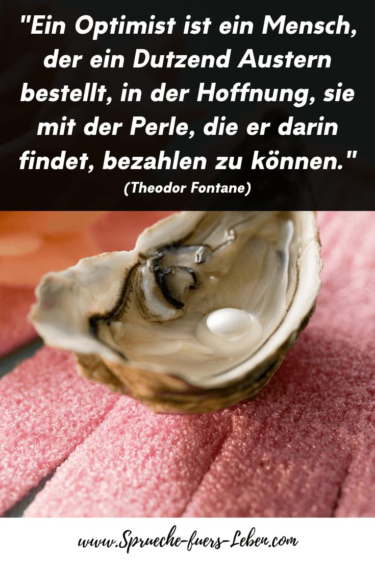 """""""Ein Optimist ist ein Mensch, der ein Dutzend Austern bestellt, in der Hoffnung, sie mit der Perle, die er darin findet, bezahlen zu können."""" (Theodor Fontane)"""