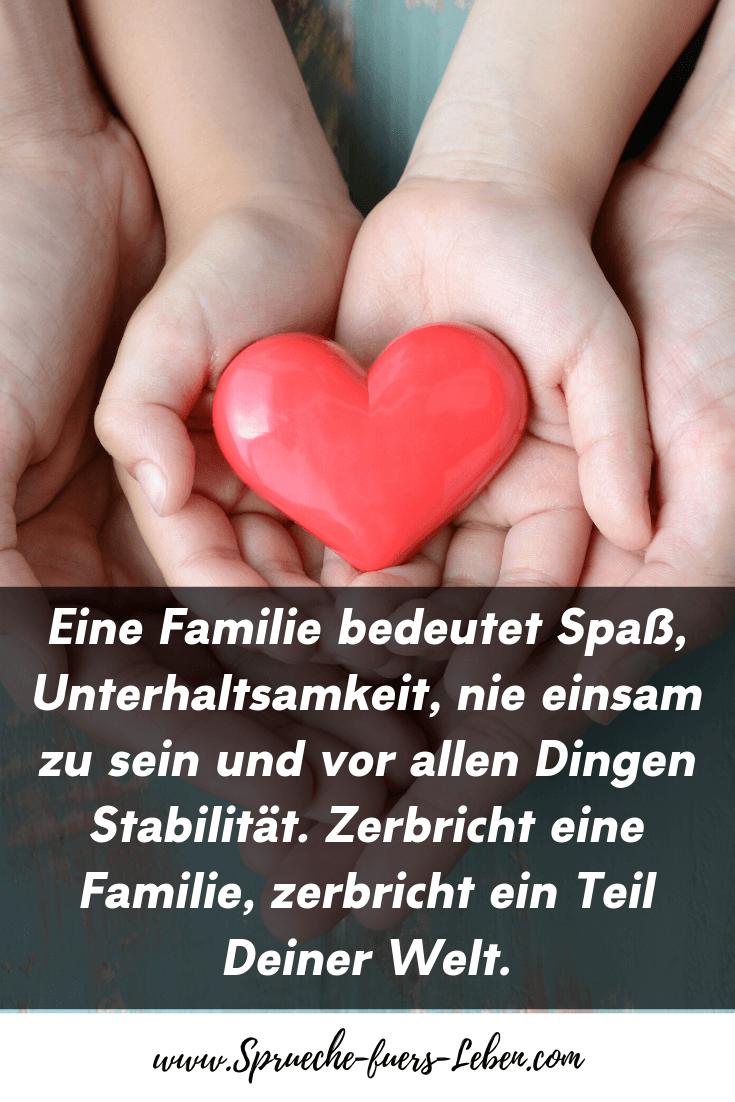 Eine Familie bedeutet Spaß, Unterhaltsamkeit, nie einsam zu sein und vor allen Dingen Stabilität. Zerbricht eine Familie, zerbricht ein Teil Deiner Welt.