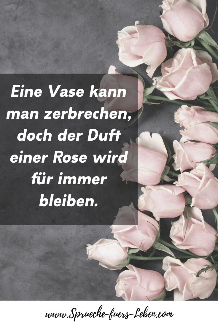 Eine Vase kann man zerbrechen, doch der Duft einer Rose wird für immer bleiben.