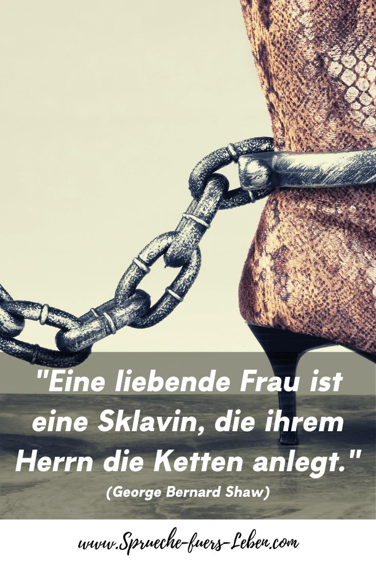 """""""Eine liebende Frau ist eine Sklavin, die ihrem Herrn die Ketten anlegt."""" (George Bernard Shaw)"""