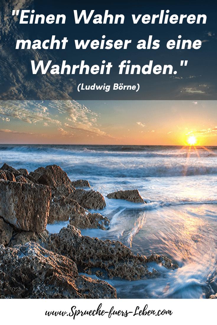 """""""Einen Wahn verlieren macht weiser als eine Wahrheit finden."""" (Ludwig Börne)"""