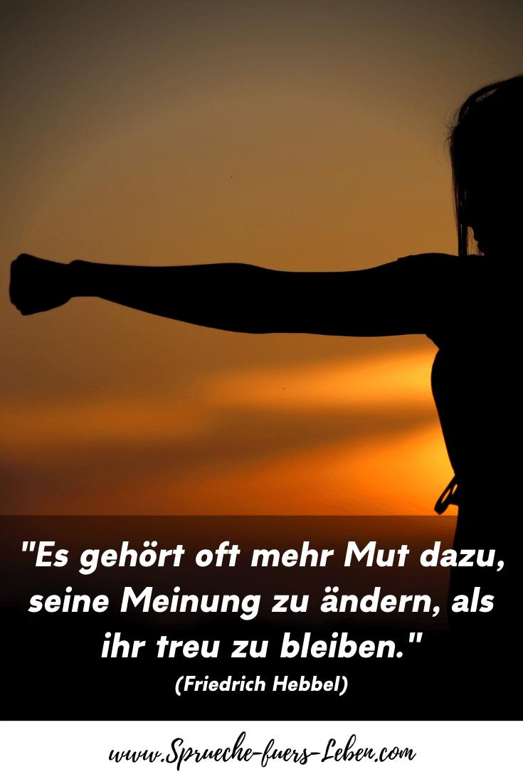 """""""Es gehört oft mehr Mut dazu, seine Meinung zu ändern, als ihr treu zu bleiben."""" (Friedrich Hebbel)"""