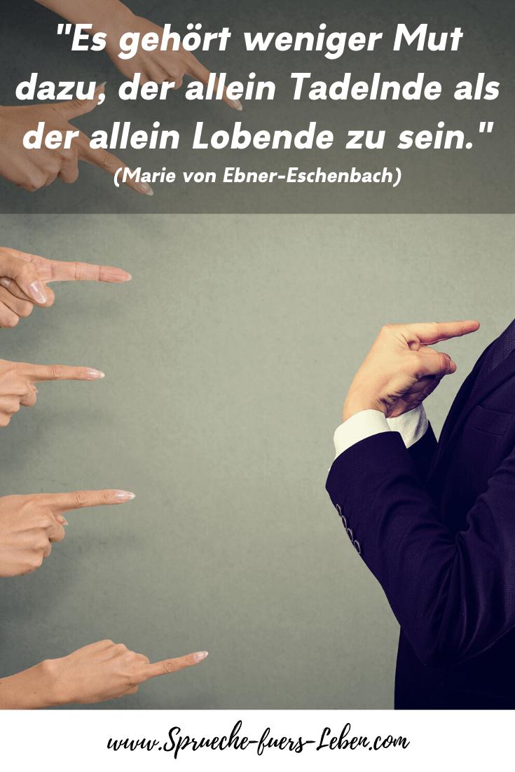 """""""Es gehört weniger Mut dazu, der allein Tadelnde als der allein Lobende zu sein."""" (Marie von Ebner-Eschenbach)"""