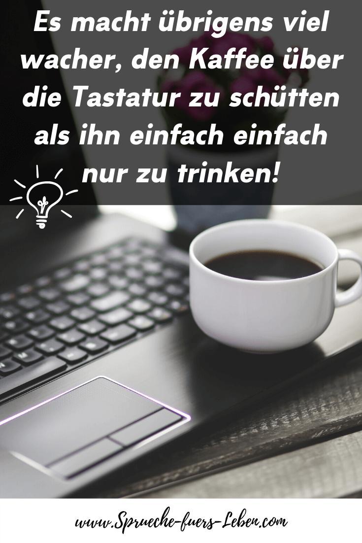 Es macht übrigens viel wacher, den Kaffee über die Tastatur zu schütten als ihn einfach einfach nur zu trinken!