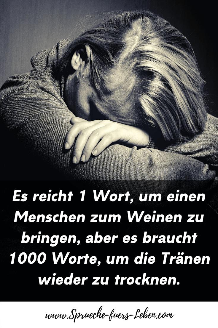 Es reicht 1 Wort, um einen Menschen zum Weinen zu bringen, aber es braucht 1000 Worte, um die Tränen wieder zu trocknen.
