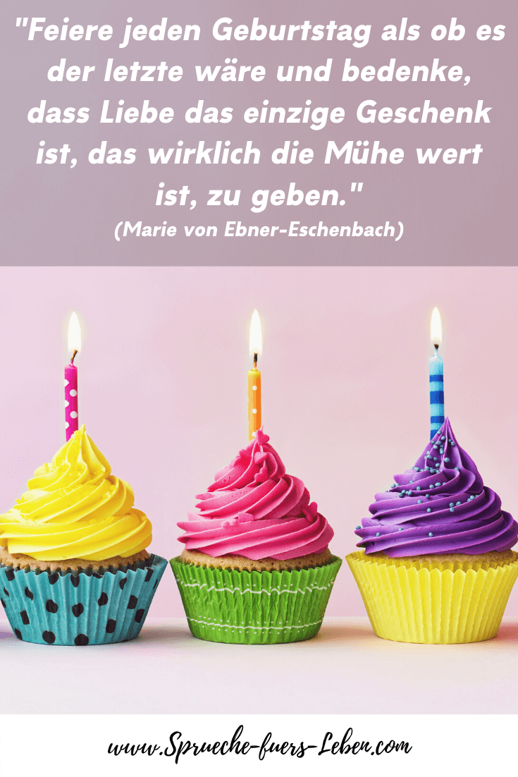 """""""Feiere jeden Geburtstag als ob es der letzte wäre und bedenke, dass Liebe das einzige Geschenk ist, das wirklich die Mühe wert ist, zu geben."""" (Marie von Ebner-Eschenbach)"""