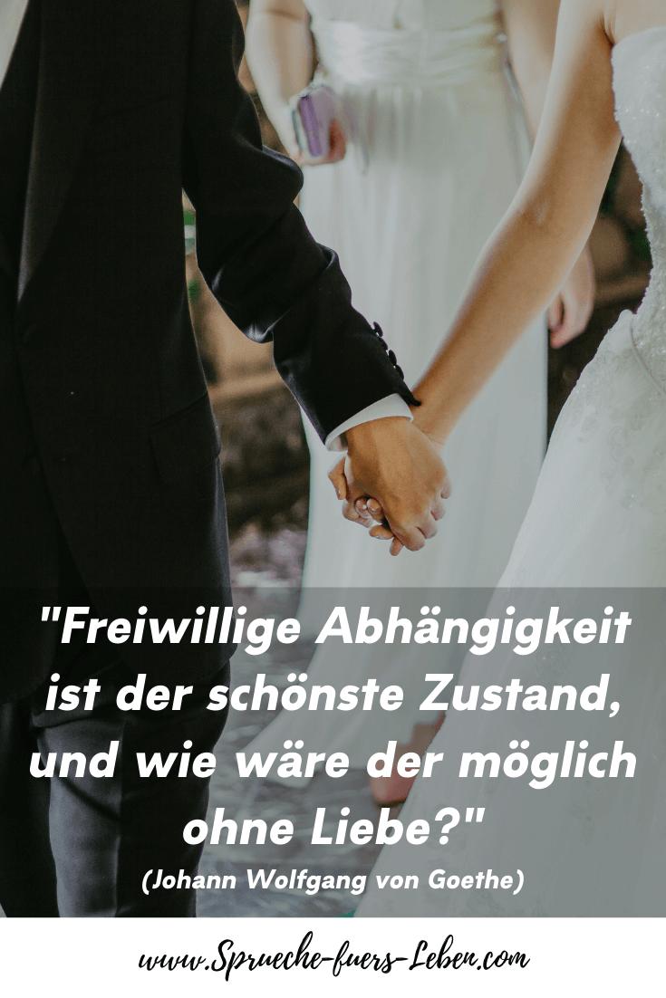 """""""Freiwillige Abhängigkeit ist der schönste Zustand, und wie wäre der möglich ohne Liebe?"""" (Johann Wolfgang von Goethe)"""