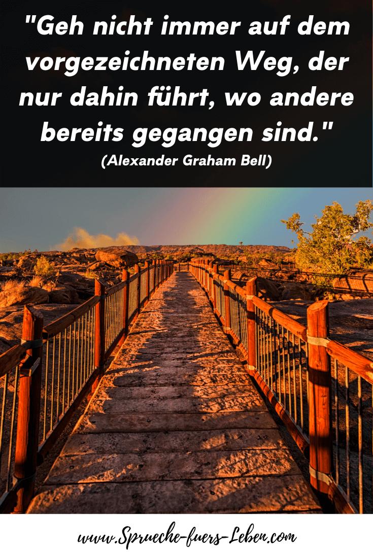 """""""Geh nicht immer auf dem vorgezeichneten Weg, der nur dahin führt, wo andere bereits gegangen sind."""" (Alexander Graham Bell)"""