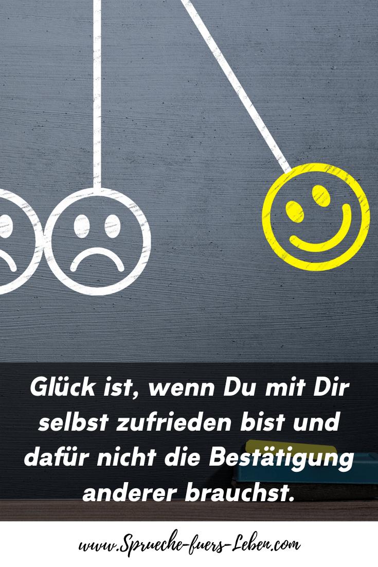 Glück ist, wenn Du mit Dir selbst zufrieden bist und dafür nicht die Bestätigung anderer brauchst.