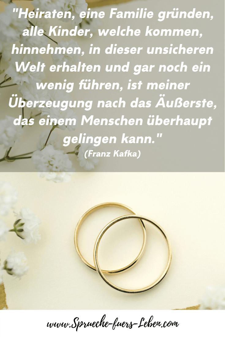 """""""Heiraten, eine Familie gründen, alle Kinder, welche kommen, hinnehmen, in dieser unsicheren Welt erhalten und gar noch ein wenig führen, ist meiner Überzeugung nach das Äußerste, das einem Menschen überhaupt gelingen kann."""" (Franz Kafka)"""