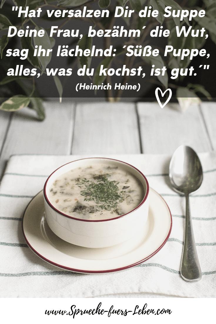 """""""Hat versalzen Dir die Suppe Deine Frau, bezähm´ die Wut, sag ihr lächelnd: ´Süße Puppe, alles, was du kochst, ist gut.´"""" (Heinrich Heine)"""